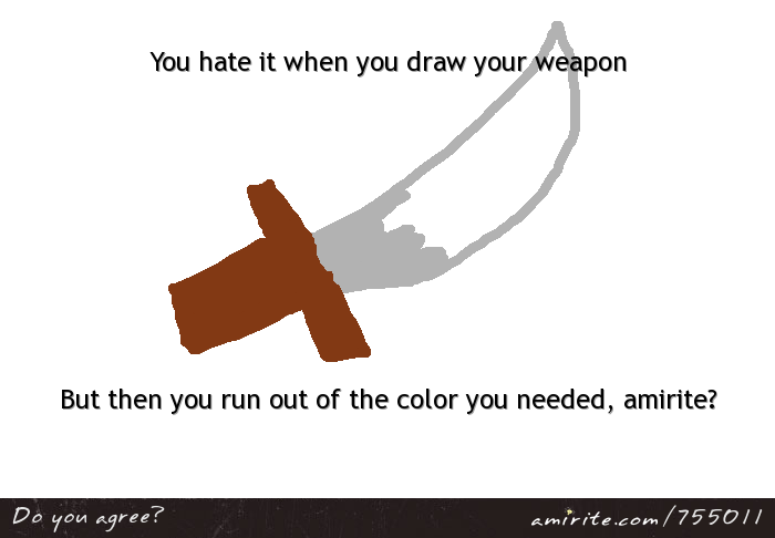 You hate it when you draw your weapon, but you run out of the color you need, <strong>amirite?</strong>