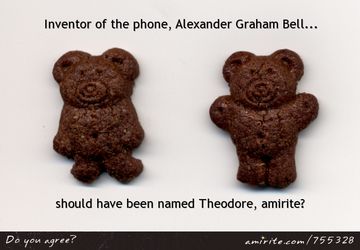 It'd be more fun if Alexander Graham Bell was Theodore Graham Bell, <strong>amirite?</strong>