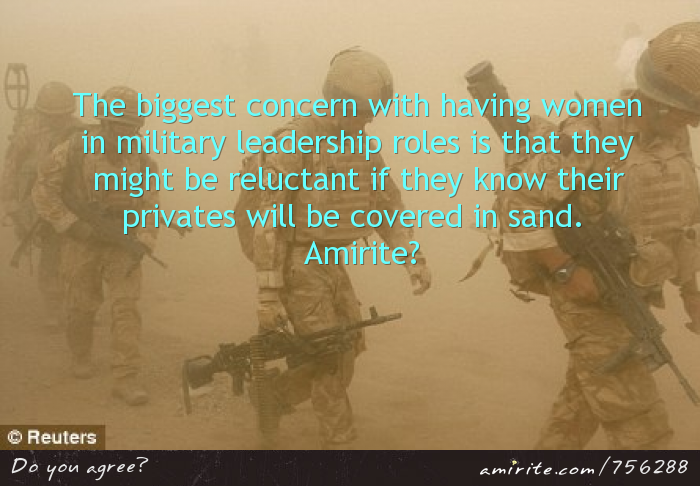 Women as military leaders are reluctant if they know their &#34;privates&#34; will be covered in sand.  <strong>Amirite?</strong>