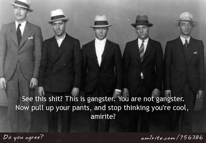 Real gangsters wear suits. Now pull up your pants, and stop thinking you're so cool, <strong>amirite?</strong>