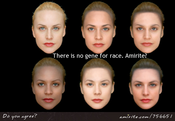 There is no gene for race.  <strong>Amirite?</strong>