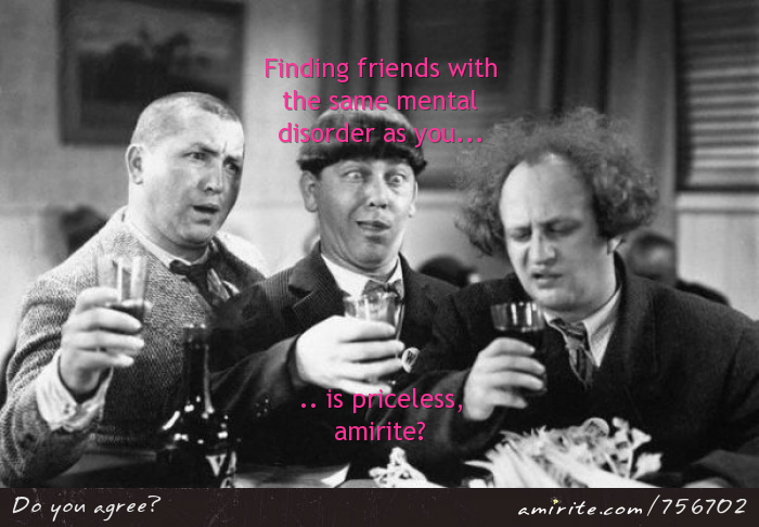 Fidning friends with the same mental disorder as you is priceless, <strong>amirite?</strong>