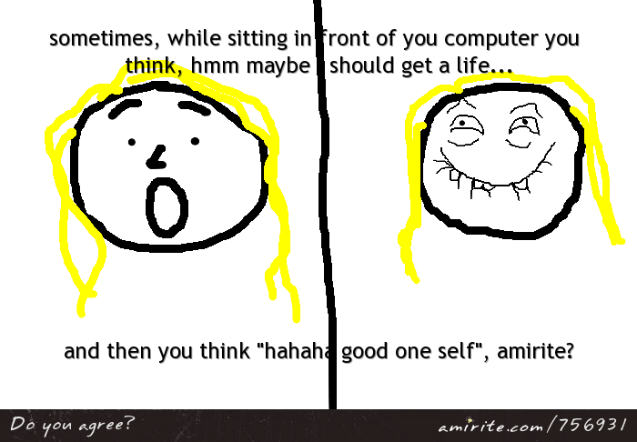 Sometimes, while sitting in front of your computer you think, hmm maybe I should get a life... and then you think &#34;hahaha good one self&#34;, am<strong>rite?</strong>