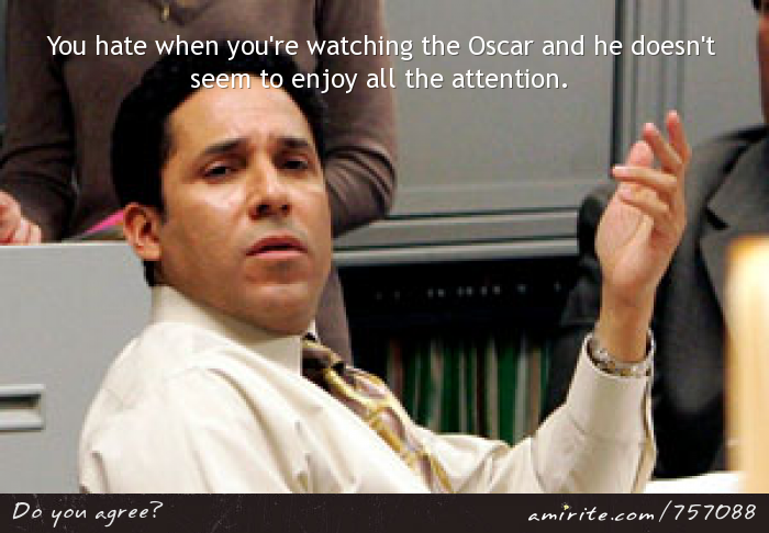 You hate when you're watching the Oscar and he doesn't seem to enjoy all the attention.