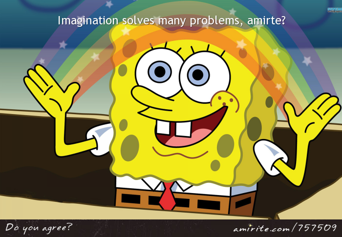 Imagination solves many problems, <strong>amirite?</strong>