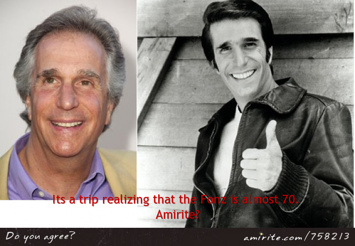 Its a trip to realize that Fonzie from Happy days is almost 70 years old. <strong>Amirite?</strong>
