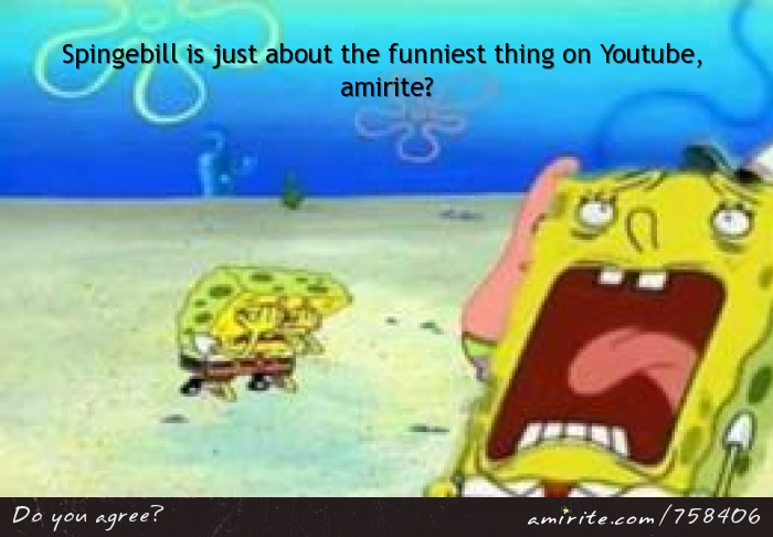 Spingebill is just about the funniest thing on Youtube, <strong>amirite?</strong>