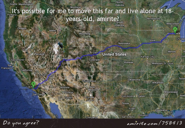 It's possible for me to move this far and live alone at 18-years-old, <strong>amirite?</strong>