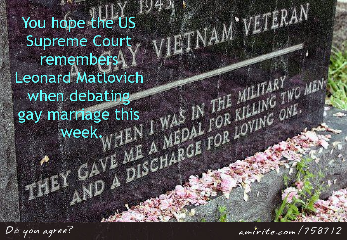 You hope the US Supreme Court  remembers Leonard Matlovich when debating gay marriage this week