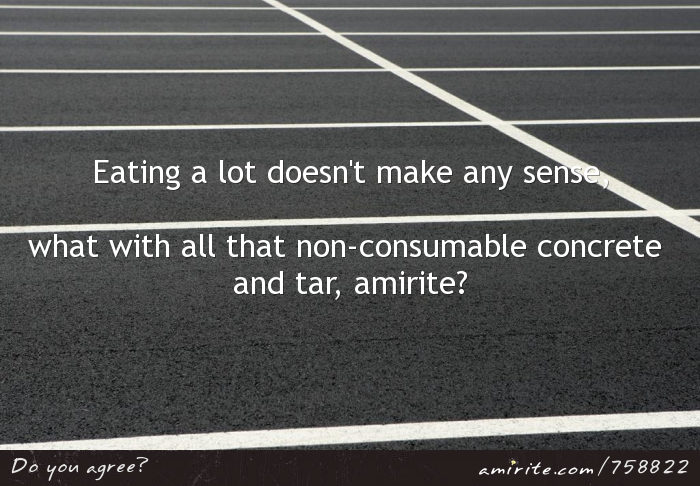 Eating a lot doesn't make any sense, what with all that non-consumable concrete and tar, <strong>amirite?</strong>