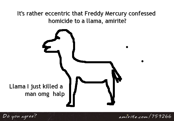 It's rather eccentric that Freddy Mercury confessed homicide to a llama, <strong>amirite?</strong>