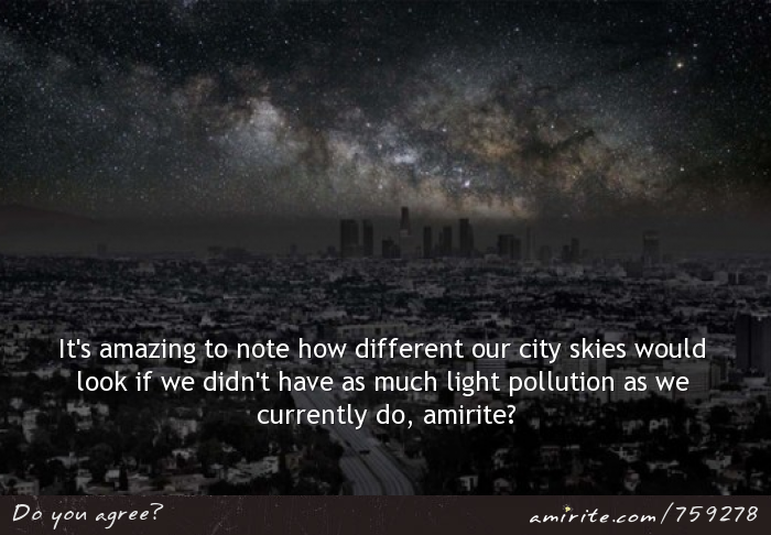 It's amazing to note how different our city skies would look if we didn't have as much light pollution as we currently do, <strong>amirite?</strong>