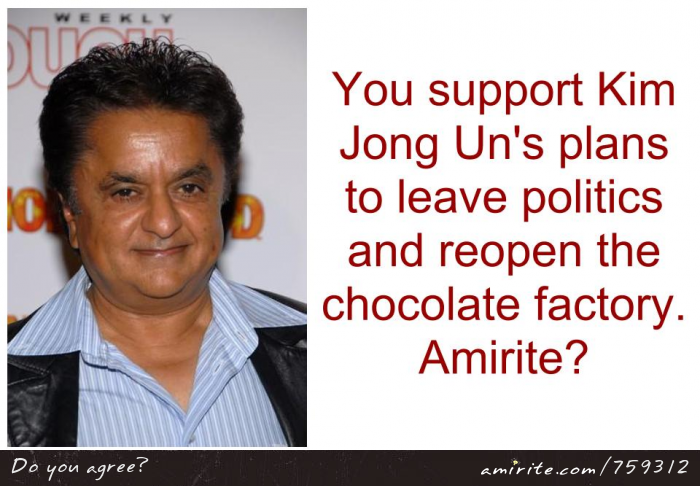 You support Kim Jong Un's plans to leave politics and reopen the chocolate factory. <strong>Amirite?</strong>