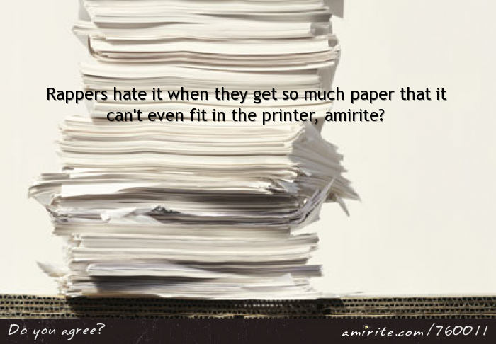 Rappers hate it when they get so much paper that it can't even fit in the printer, <strong>amirite?</strong>