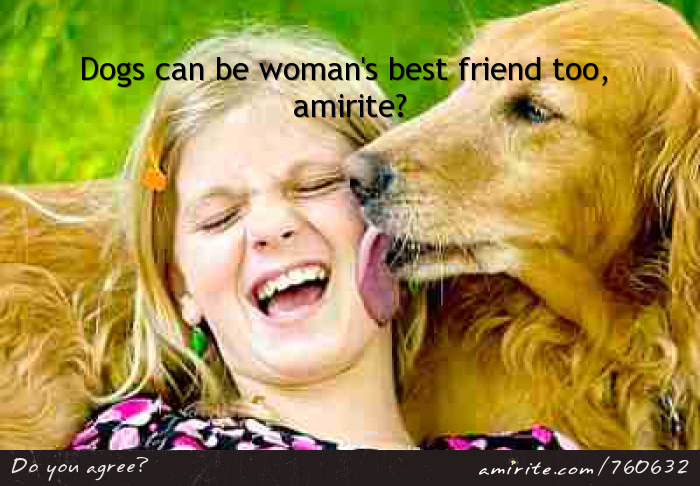 Dogs can be woman's best friend too, <strong>amirite?</strong>