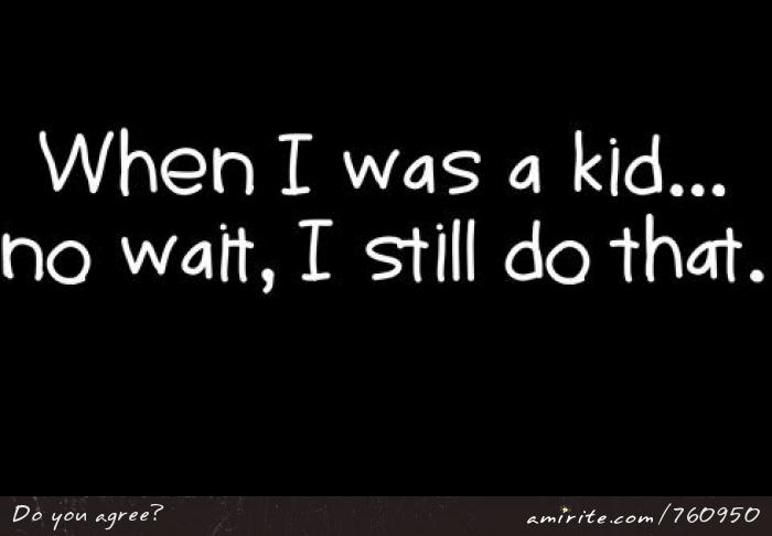 When I was a kid, no wait, I still do that