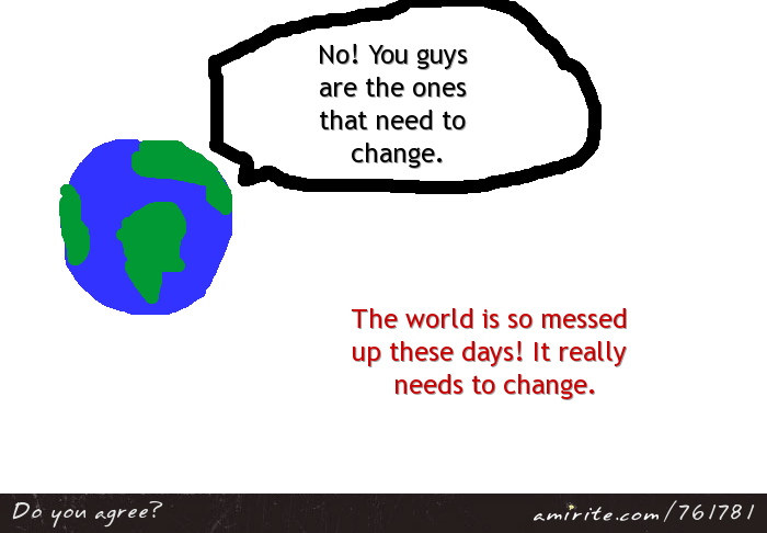 We're always saying that world needs to change, but the world could easily say the same back to us. It has its own complaints against us. <strong>Amirite?</strong>