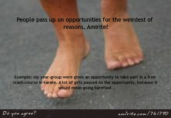People pass up on opportunities for the weirdest of reasons. Amirite? Example: my year-group were given an opportunity to take part in a free crash-course in karate. A lot of girls passed on the opportunity, because it would mean going barefoot.