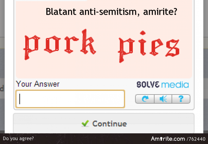 CAPTCHAs making references to pork are examples of blatant anti-semitism, <strong>amirite?</strong>