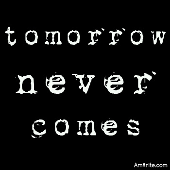 Tomorrow never comes, do we need to think about what's going to happen tomorrow?
