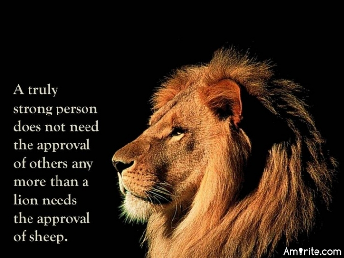 A truly strong person does not need the approval of others any more than a lion needs the approval of sheep.""