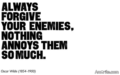 Always forgive your enemies.  Nothing annoys thm so much.