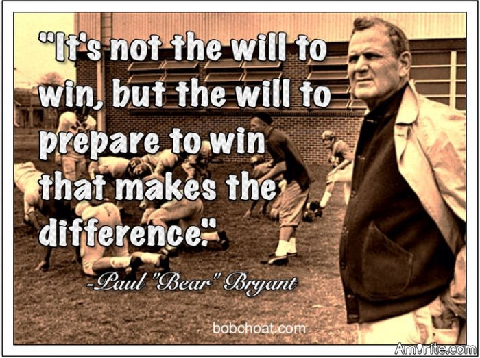 """It's not the will to win, but the will to prepare to win that makes the difference.""""  ~ Paul """"Bear"""" Bryant"""