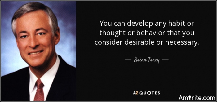 You can develop any habit or thought or behavior that you consider desirable or necessary.