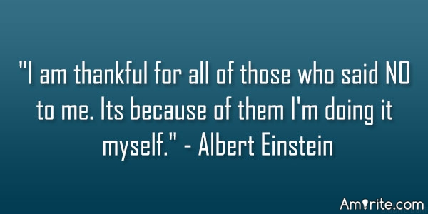 I am thankful for all of those who said NO to me. Its because of them I'm doing it myself.