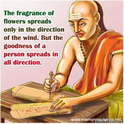 The fragrance of flowers spreads only in the direction of the wind. But the goodness of a person spreads in all direction.