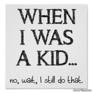 Is it true we spend our first 40 years putting away childish things then the remaining years reclaiming them?