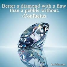 Better a diamond with a flaw than a pebble without -Confucius
