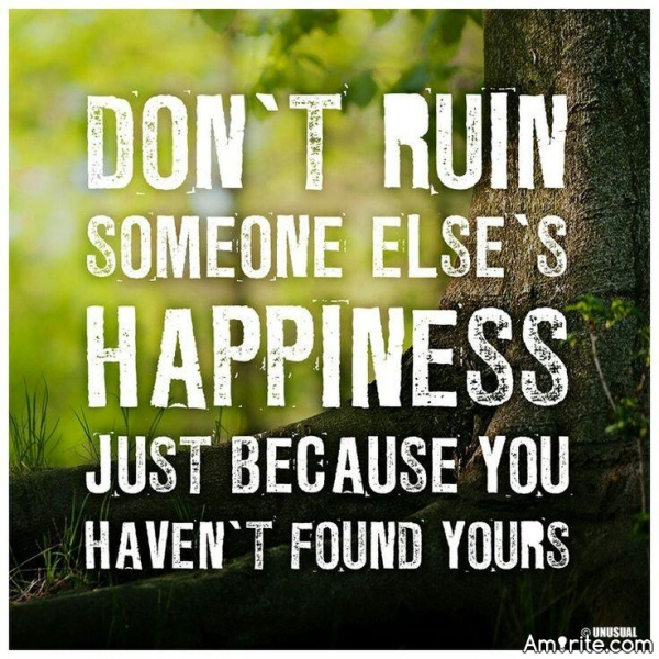 Don't ruin someone else happiness just because you haven't found yours -Unknown