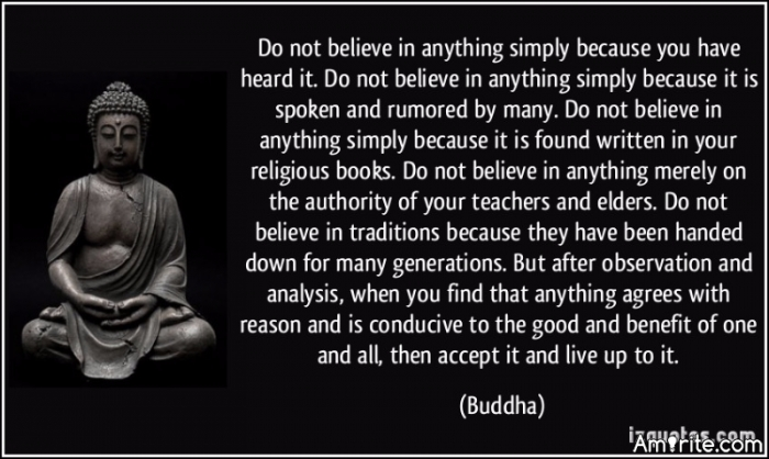 Do not believe in anything simply because you have heard it. Do not believe in anything simply because it is spoken and rumored by many. Do not believe in anything simply because it is found written in your religious books. Do not believe in anything merely on the authority of your teachers and elders. Do not believe in traditions because they have been handed down for many generations. But after observation and analysis, when you find that anything agrees with reason and is conducive to the good and benefit of one and all, then accept it and live up to it.