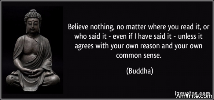 Believe nothing, no matter where you read it, or who said it - even if I have said it - unless it agrees with your own reason and your own common sense.