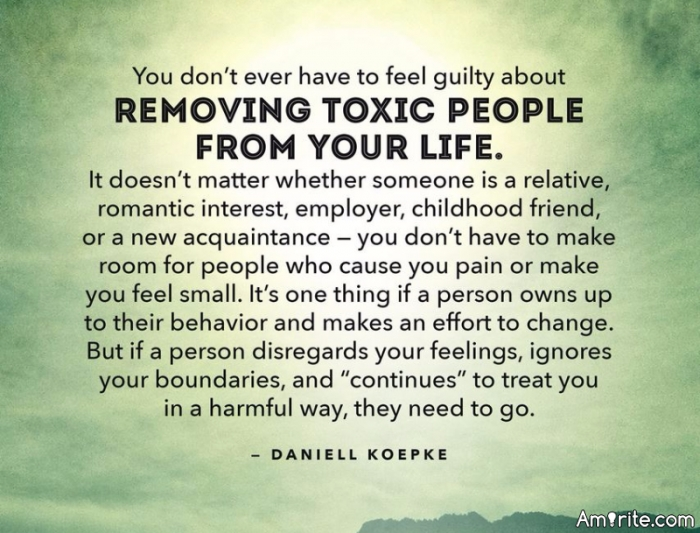 "You don't ever have to feel guilty about removing toxic people from your life. It doesn't matter whether someone is a relative, romantic interest, employer, childhood friend, or a new acquaintance - you don't have to make room for people who cause you pain or make you feel small. It's one thing if a person owns up to their behaviour and makes an effort to change. But if a person disregards your feelings, ignores your boundaries, and ""continues"" to treat you in a harmful way, they need to go."