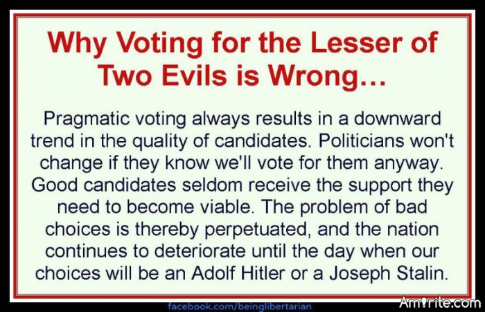 If you have any kind of decency, you would never vote for &#34;less of two evils&#34; you would vote for what is right, because in the end, evil is evil, wether you think its lesser or greater. <strong>amirite?</strong>