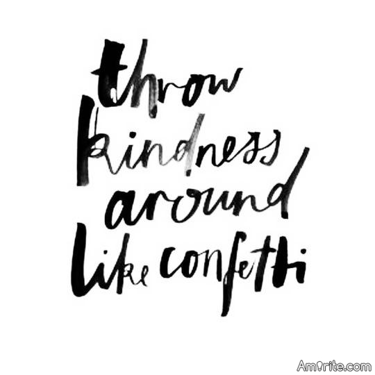 Being kind is free. Compassion is free&#8230; Throw that sh*t around like confetti. <strong>Amirite?</strong>