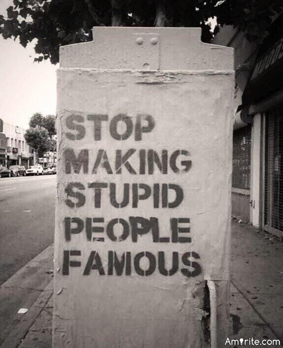 ✌ Yes stupid people have always been famous because of **** appeal or talent but today celebrity is frequently bestowed to celebrate stupidity. Amirite? ✌