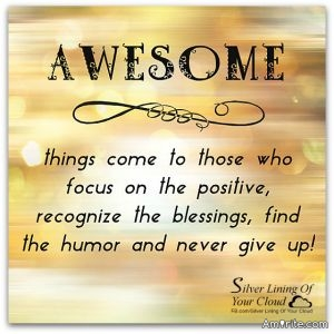 AWESOME things come to those who focus on the positive, recognise the  blessings, find the humor and never give up!