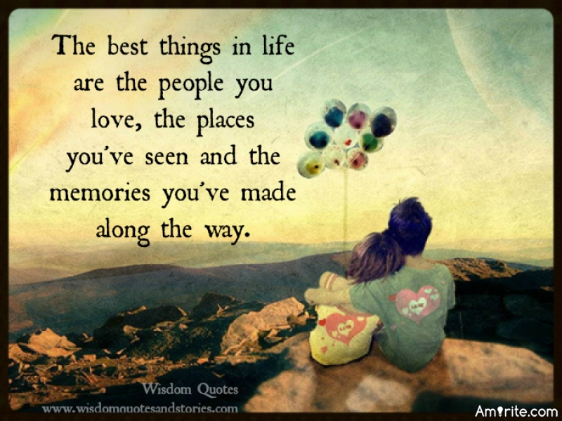 The best things in life are the people you love, the places you've seen and the memories you've made along the way.