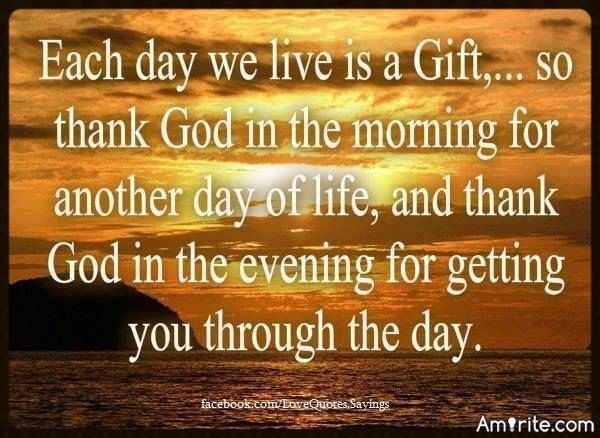 Each day we live is a Gift...so thank GOD in the morning for another day of life and thank GOD in the evening for getting you through the day.