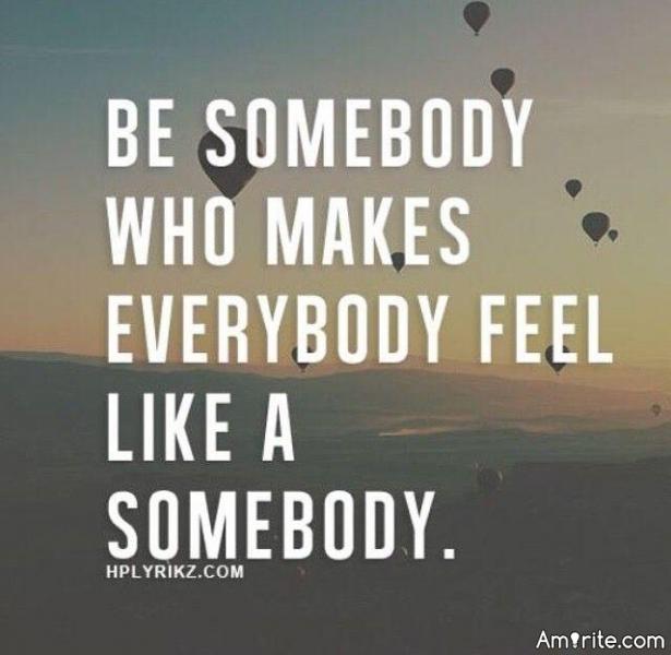 Be somebody who makes everybody feel like a somebody -Robby Novak
