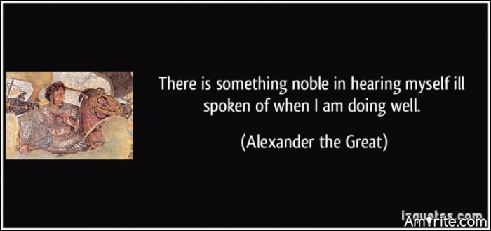 There is something noble in hearing myself ill spoken of when I am doing well.