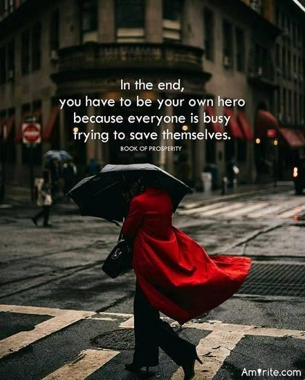 In the end, you have to be your own hero, because everyone is busy trying to save themselves.