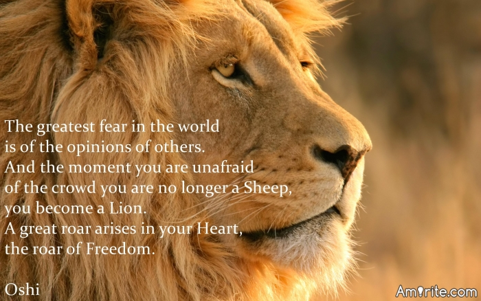 The greatest fear in the world is of the opinions of others. And the moment you are unafraid of the crowd you are no longer a Sheep, you become a Lion.  A great roar arises in your Heart, the roar of Freedom.  Oshi