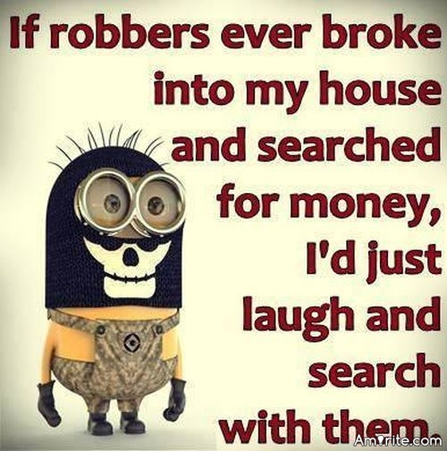 If robbers ever broke into my house and searched for money, I'd just laugh and search with them.