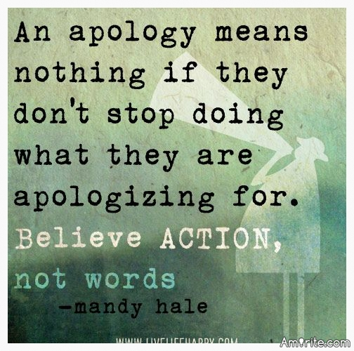 BELIEVE ACTION, NOT WORDS.....An apology means nothing if they don't stop doing what they are apologizing for.