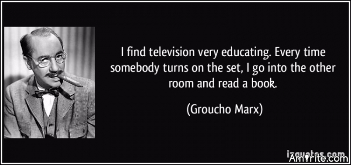 I find television very educating. Every time somebody turns on the set, I go into the other room and read a book.