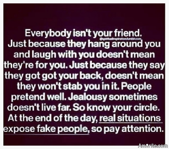 Everybody isn't your friend.....